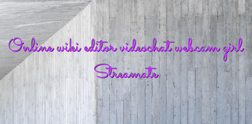 Online wiki editor videochat webcam girl Streamate