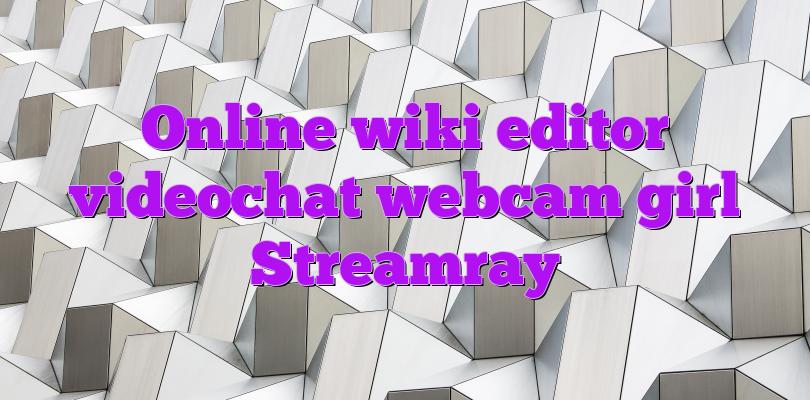 Online wiki editor videochat webcam girl Streamray