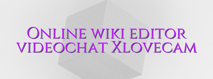 Online wiki editor videochat Xlovecam