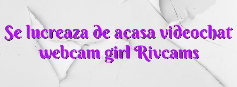 Se lucreaza de acasa videochat webcam girl Rivcams