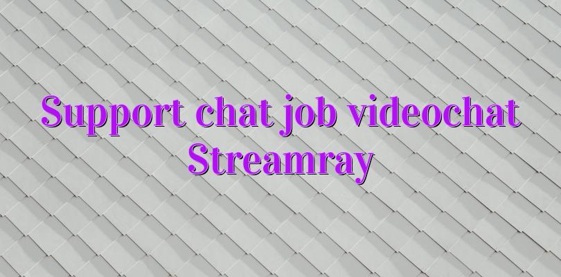 Support chat job videochat Streamray