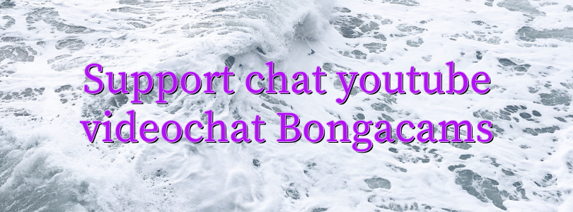 Support chat youtube videochat Bongacams