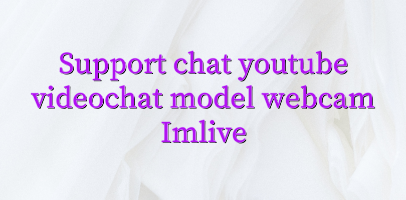 Support chat youtube videochat model webcam Imlive