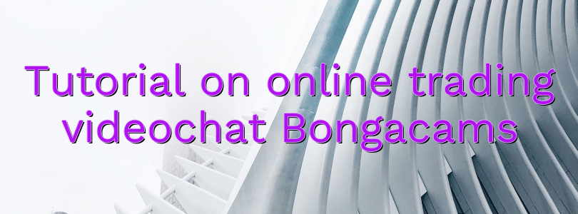 Tutorial on online trading videochat Bongacams