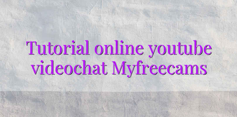 Tutorial online youtube videochat Myfreecams