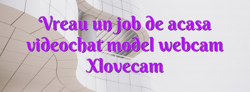 Vreau un job de acasa videochat model webcam Xlovecam