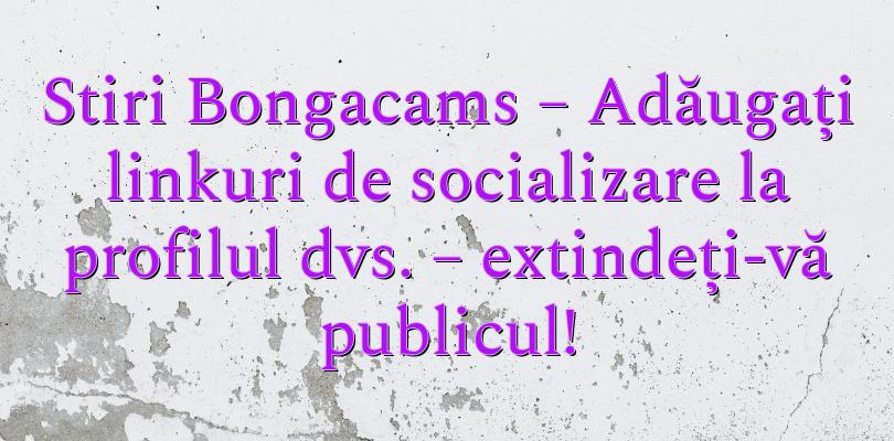Stiri Bongacams – Adăugați linkuri de socializare la profilul dvs. – extindeți-vă publicul!