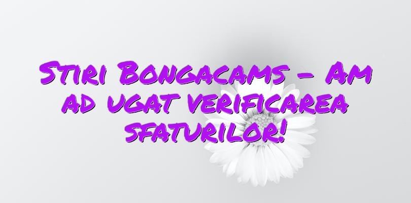 Stiri Bongacams – Am adăugat verificarea sfaturilor!