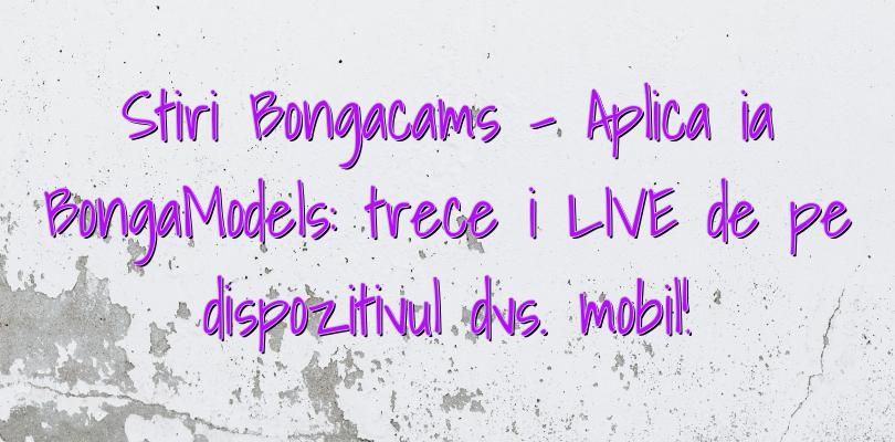 Stiri Bongacams – Aplicația BongaModels: treceți LIVE de pe dispozitivul dvs. mobil!