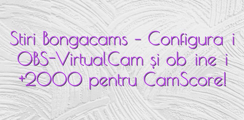 Stiri Bongacams – Configurați OBS-VirtualCam și obțineți +2000 pentru CamScore!