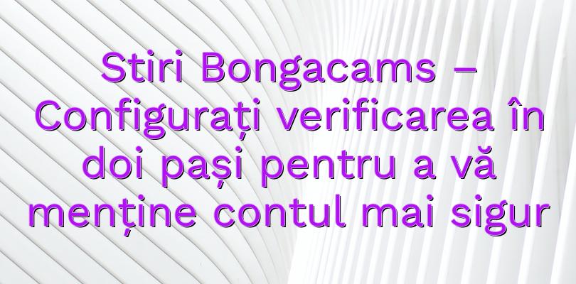 Stiri Bongacams – Configurați verificarea în doi pași pentru a vă menține contul mai sigur