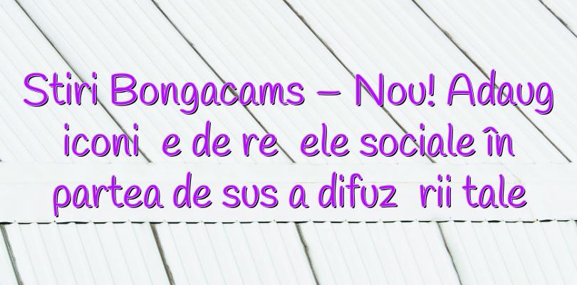 Stiri Bongacams – Nou! Adaugă iconițe de rețele sociale în partea de sus a difuzării tale