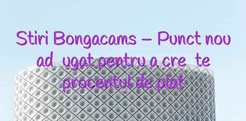 Stiri Bongacams – Punct nou adăugat pentru a crește procentul de plată