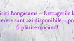 Stiri Bongacams – Retragerile la cerere sunt azi disponibile – pot fi plătite oricând!